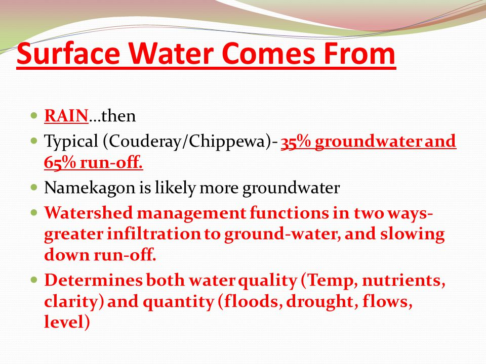 Surface Water Comes From RAIN…then Typical (Couderay/Chippewa)- 35% groundwater and 65% run-off. Namekagon is likely more groundwater Watershed manage
