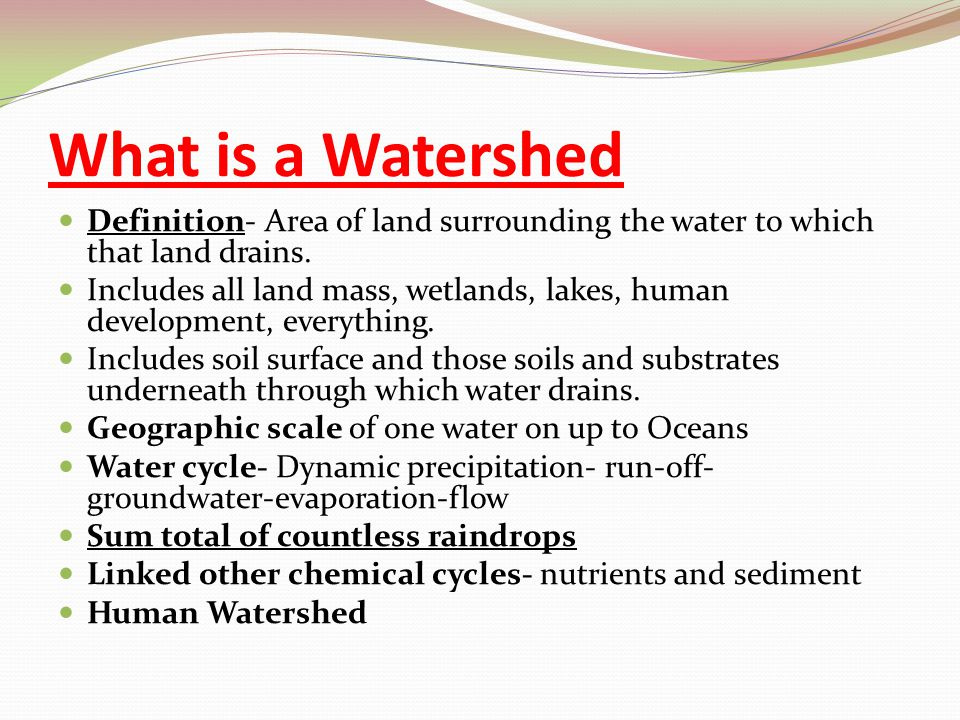 What is a Watershed Definition- Area of land surrounding the water to which that land drains. Includes all land mass, wetlands, lakes, human developme