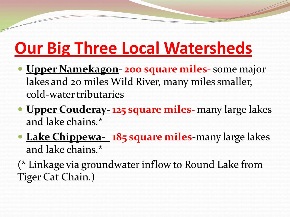 Our Big Three Local Watersheds Upper Namekagon- 200 square miles- some major lakes and 20 miles Wild River, many miles smaller, cold-water tributaries