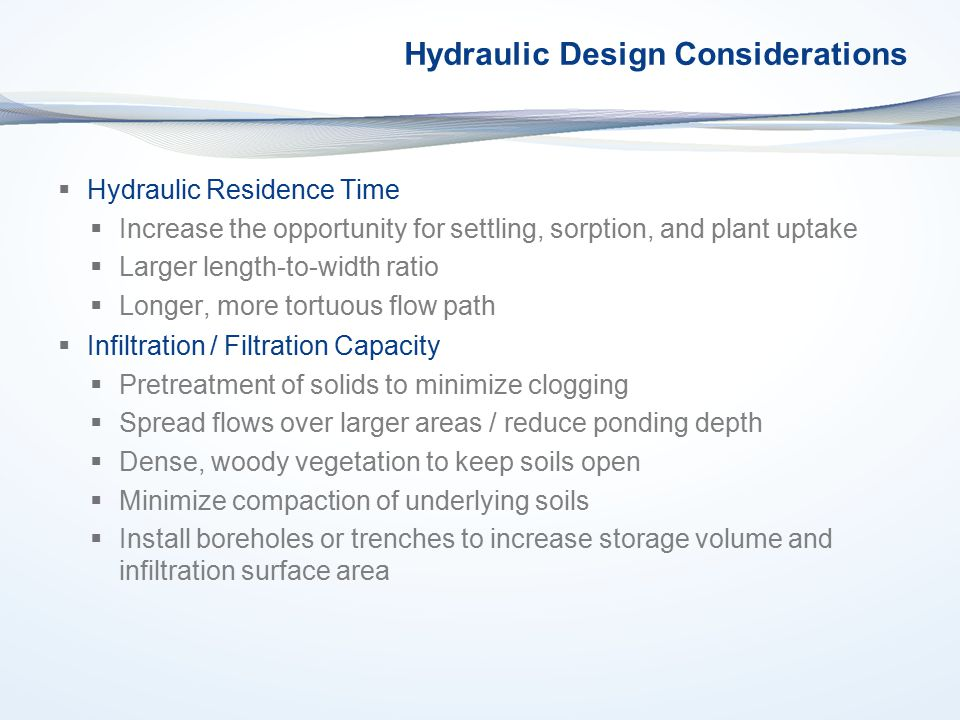Hydraulic Design Considerations  Hydraulic Residence Time  Increase the opportunity for settling, sorption, and plant uptake  Larger length-to-width ratio  Longer, more tortuous flow path  Infiltration / Filtration Capacity  Pretreatment of solids to minimize clogging  Spread flows over larger areas / reduce ponding depth  Dense, woody vegetation to keep soils open  Minimize compaction of underlying soils  Install boreholes or trenches to increase storage volume and infiltration surface area