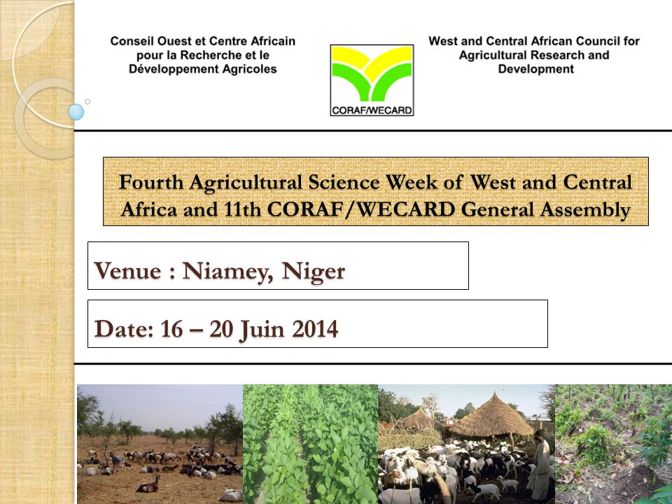 Fourth Agricultural Science Week of West and Central Africa and 11th CORAF/WECARD General Assembly Venue : Niamey, Niger Date: 16 – 20 Juin 2014