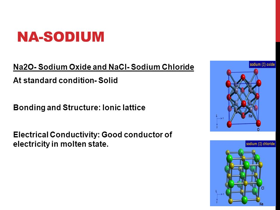 NA-SODIUM Na2O- Sodium Oxide and NaCl- Sodium Chloride At standard condition- Solid Bonding and Structure: Ionic lattice Electrical Conductivity: Good