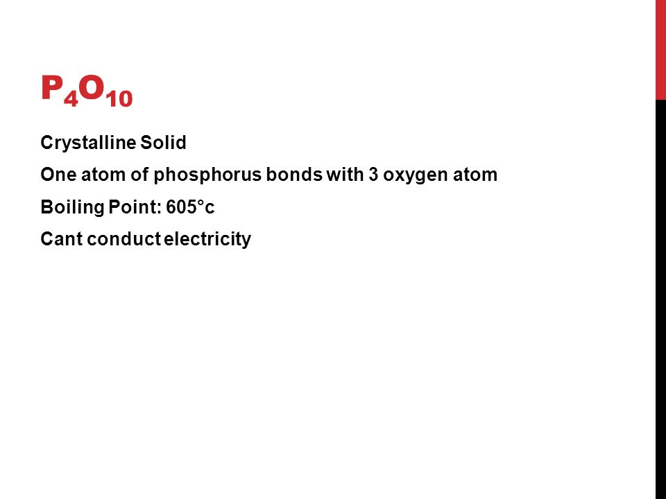 P 4 O 10 Crystalline Solid One atom of phosphorus bonds with 3 oxygen atom Boiling Point: 605°c Cant conduct electricity