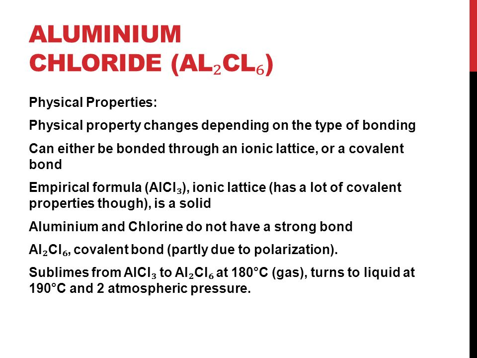 ALUMINIUM CHLORIDE (AL ₂ CL ₆ ) Physical Properties: Physical property changes depending on the type of bonding Can either be bonded through an ionic
