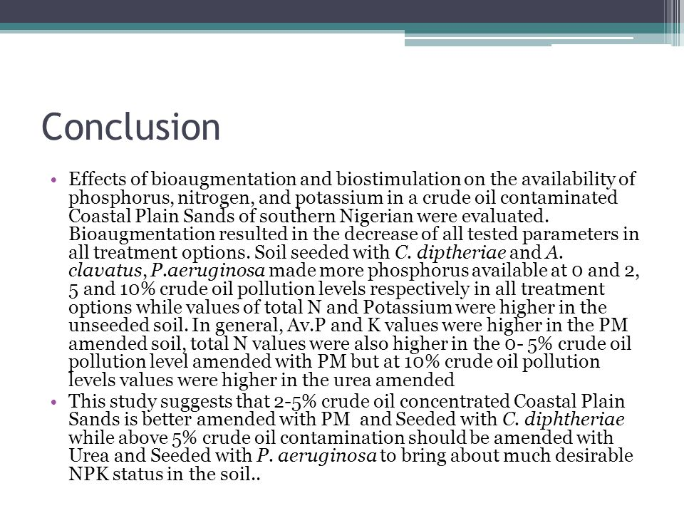 Conclusion Effects of bioaugmentation and biostimulation on the availability of phosphorus, nitrogen, and potassium in a crude oil contaminated Coastal Plain Sands of southern Nigerian were evaluated.