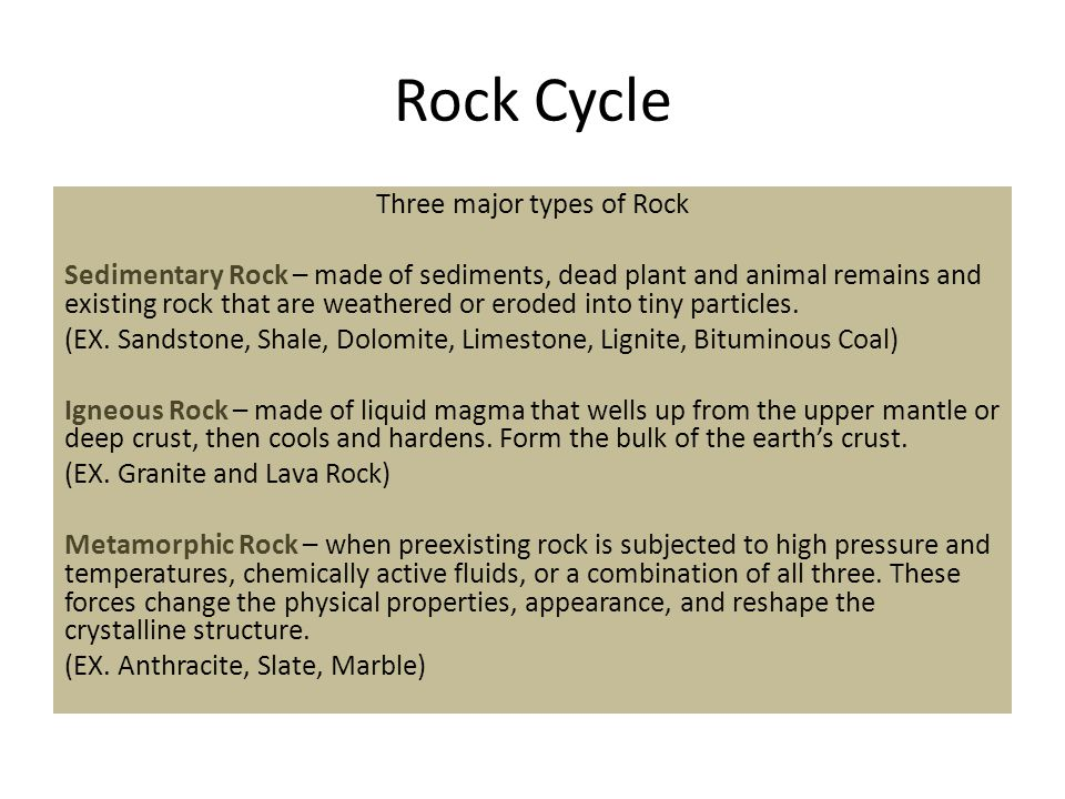 Rock Cycle Three major types of Rock Sedimentary Rock – made of sediments, dead plant and animal remains and existing rock that are weathered or eroded into tiny particles.