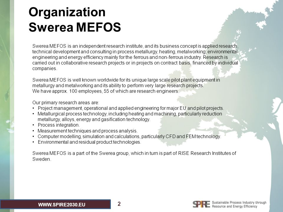 WWW.SPIRE2030.EU 2 Swerea MEFOS is an independent research institute, and its business concept is applied research, technical development and consulting in process metallurgy, heating, metalworking, environmental engineering and energy efficiency mainly for the ferrous and non-ferrous industry.