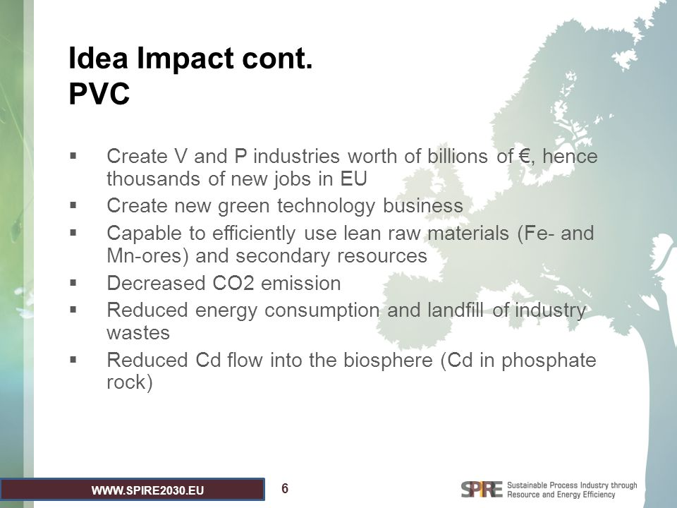 WWW.SPIRE2030.EU Idea Impact cont. PVC  Create V and P industries worth of billions of €, hence thousands of new jobs in EU  Create new green techno