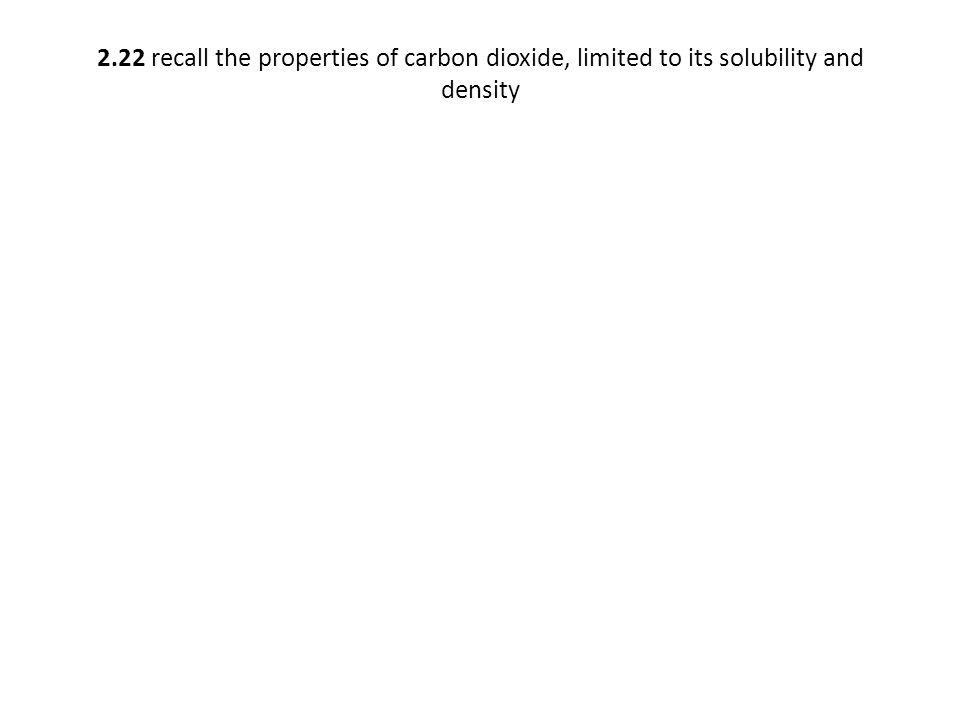 2.22 recall the properties of carbon dioxide, limited to its solubility and density