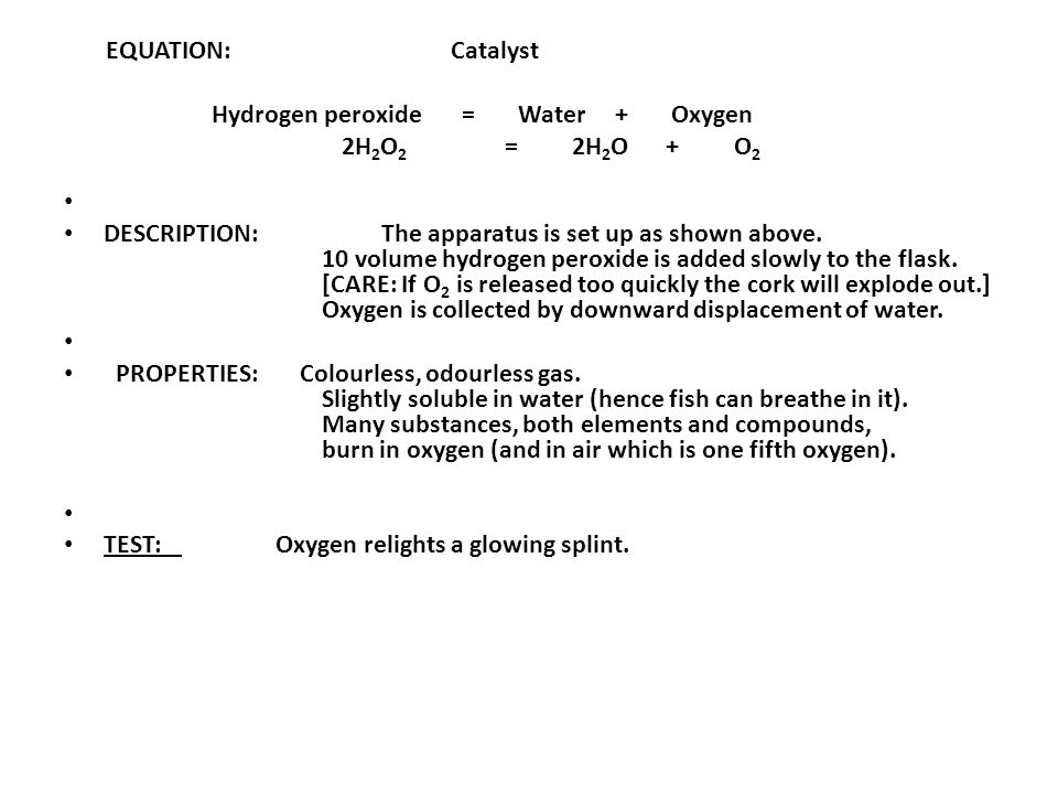 EQUATION: Catalyst Hydrogen peroxide = Water + Oxygen 2H 2 O 2 = 2H 2 O + O 2 DESCRIPTION: The apparatus is set up as shown above.