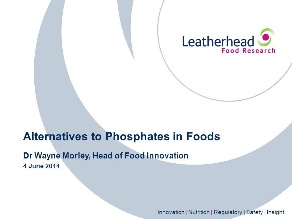 Innovation | Nutrition | Regulatory | Safety | Insight Alternatives to Phosphates in Foods Dr Wayne Morley, Head of Food Innovation 4 June 2014