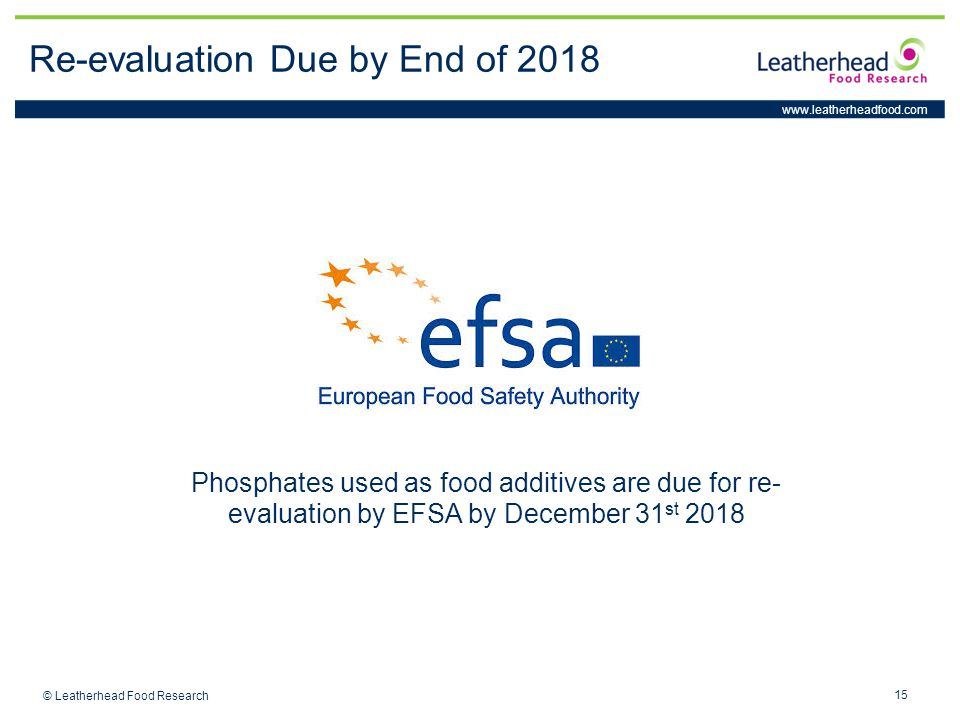 www.leatherheadfood.com 15 © Leatherhead Food Research Re-evaluation Due by End of 2018 Phosphates used as food additives are due for re- evaluation by EFSA by December 31 st 2018