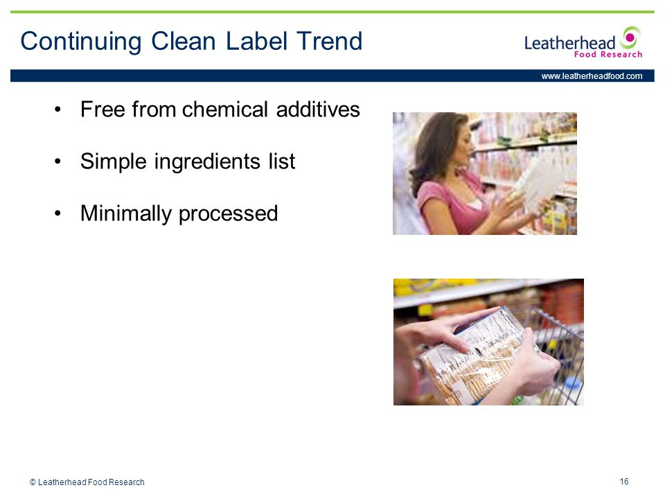 www.leatherheadfood.com 16 © Leatherhead Food Research Continuing Clean Label Trend Free from chemical additives Simple ingredients list Minimally pro