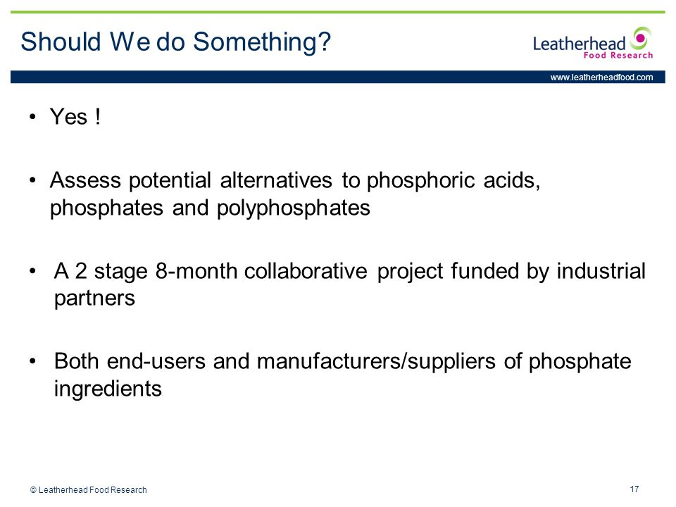 www.leatherheadfood.com 17 © Leatherhead Food Research Should We do Something? Yes ! Assess potential alternatives to phosphoric acids, phosphates and