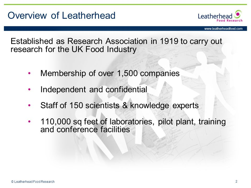 www.leatherheadfood.com 2 © Leatherhead Food Research Overview of Leatherhead Established as Research Association in 1919 to carry out research for the UK Food Industry Membership of over 1,500 companies Independent and confidential Staff of 150 scientists & knowledge experts 110,000 sq feet of laboratories, pilot plant, training and conference facilities