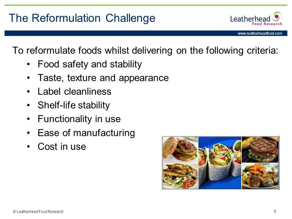 www.leatherheadfood.com 6 © Leatherhead Food Research The Reformulation Challenge To reformulate foods whilst delivering on the following criteria: Fo