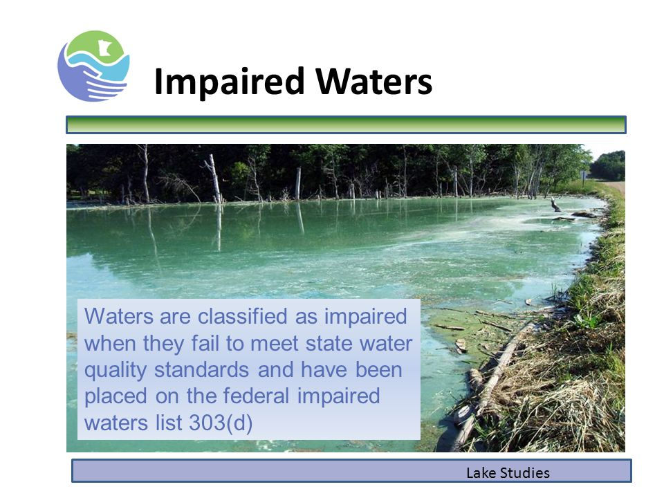 Lake Studies Impaired Waters Waters are classified as impaired when they fail to meet state water quality standards and have been placed on the federal impaired waters list 303(d)
