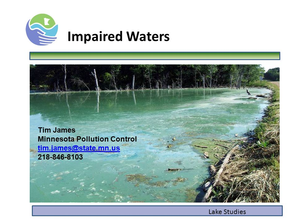 Impaired Waters Lake Studies Tim James Minnesota Pollution Control tim.james@state.mn.us tim.james@state.mn.us 218-846-8103