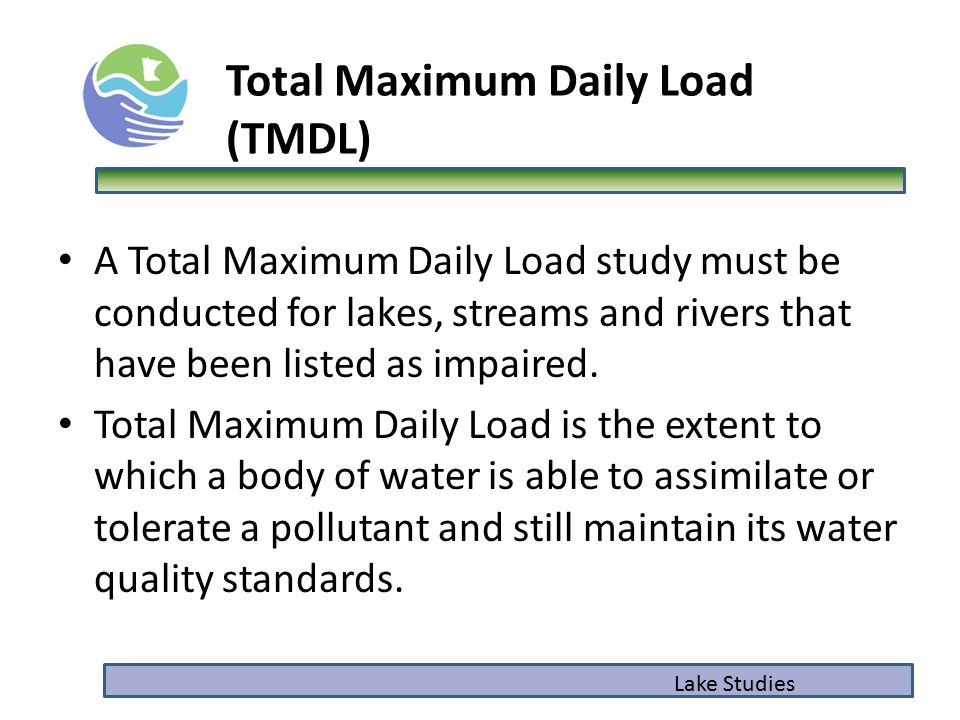 Total Maximum Daily Load (TMDL) A Total Maximum Daily Load study must be conducted for lakes, streams and rivers that have been listed as impaired. To