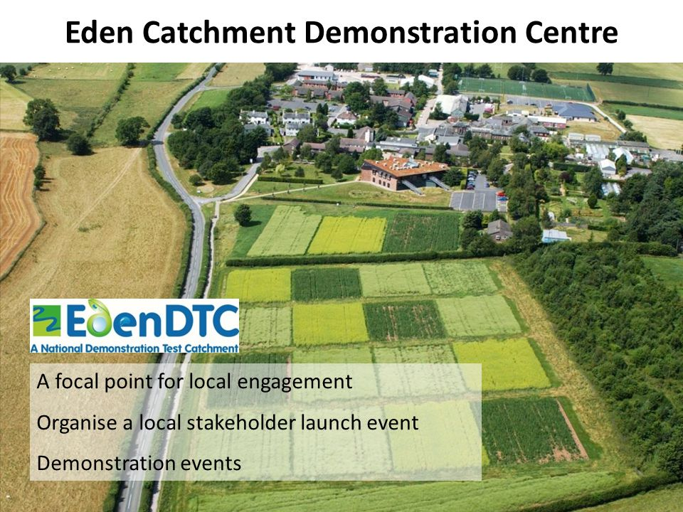 Eden Catchment Demonstration Centre A focal point for local engagement Organise a local stakeholder launch event Demonstration events