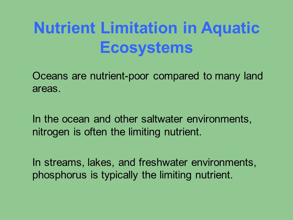 Nutrient Limitation in Aquatic Ecosystems Oceans are nutrient-poor compared to many land areas. In the ocean and other saltwater environments, nitroge