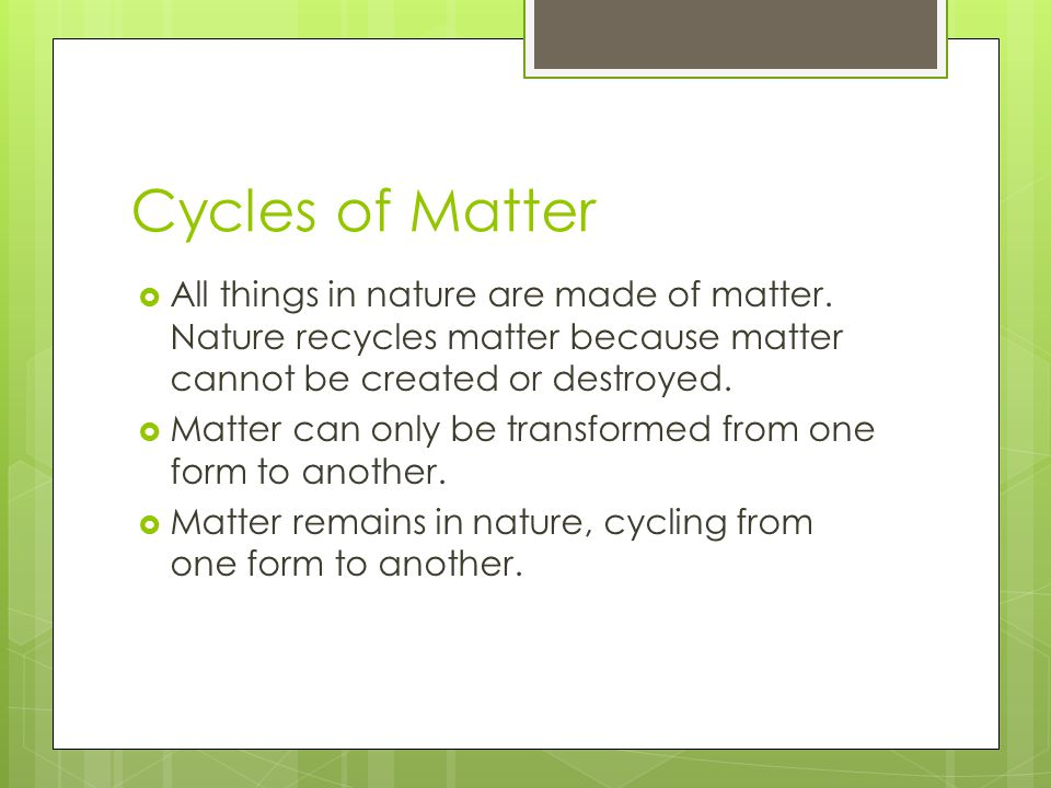 Cycles of Matter  All things in nature are made of matter. Nature recycles matter because matter cannot be created or destroyed.  Matter can only be