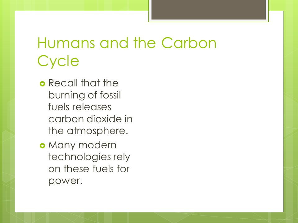 Humans and the Carbon Cycle  Recall that the burning of fossil fuels releases carbon dioxide in the atmosphere.  Many modern technologies rely on th