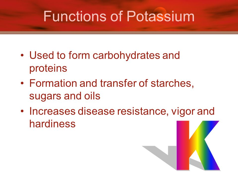 Functions of Potassium Used to form carbohydrates and proteins Formation and transfer of starches, sugars and oils Increases disease resistance, vigor