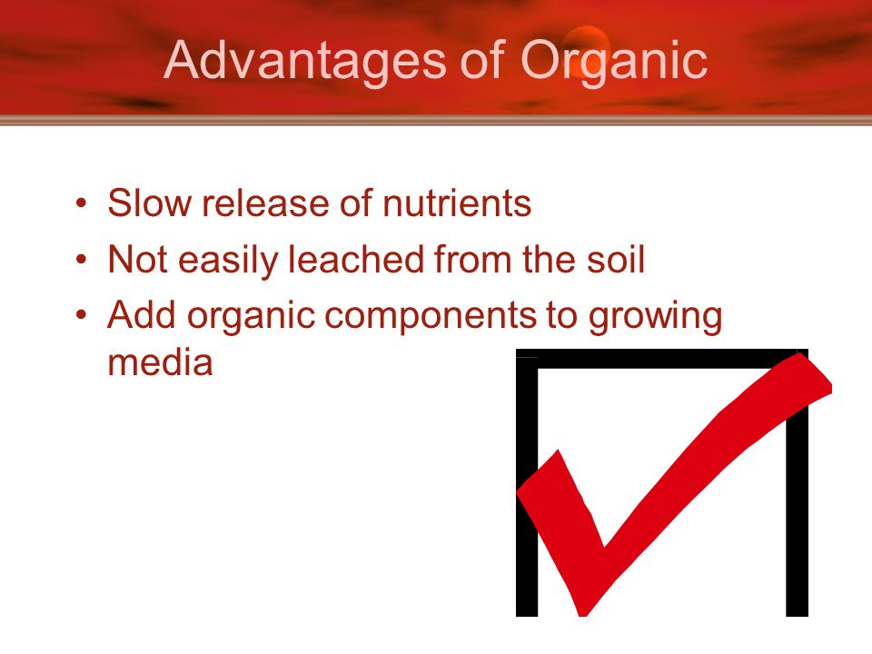 Advantages of Organic Slow release of nutrients Not easily leached from the soil Add organic components to growing media