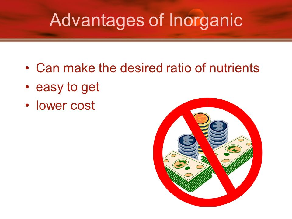 Advantages of Inorganic Can make the desired ratio of nutrients easy to get lower cost