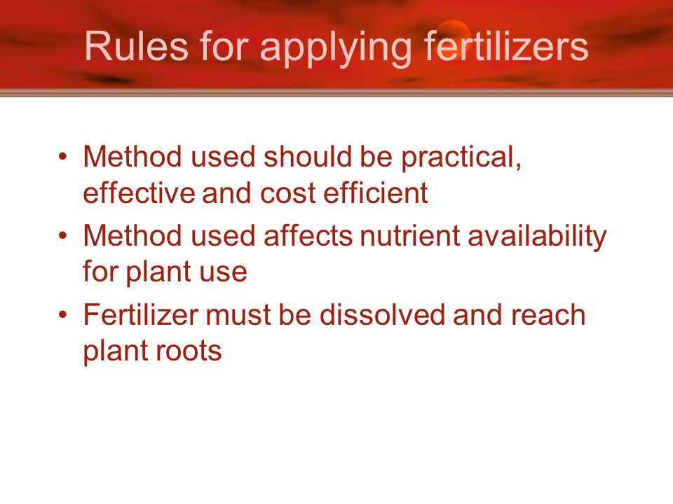 Rules for applying fertilizers Method used should be practical, effective and cost efficient Method used affects nutrient availability for plant use F