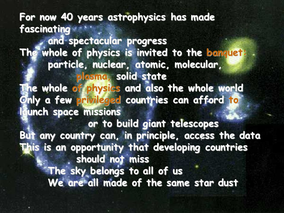 For now 40 years astrophysics has made fascinating and spectacular progress The whole of physics is invited to the banquet: particle, nuclear, atomic, molecular, plasma, solid state The whole of physics and also the whole world Only a few privileged countries can afford to launch space missions or to build giant telescopes But any country can, in principle, access the data This is an opportunity that developing countries should not miss The sky belongs to all of us We are all made of the same star dust
