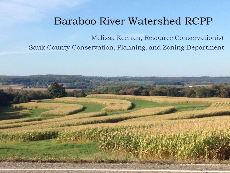 Baraboo River Watershed RCPP Melissa Keenan, Resource Conservationist Sauk County Conservation, Planning, and Zoning Department