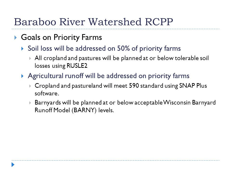  Goals on Priority Farms  Soil loss will be addressed on 50% of priority farms  All cropland and pastures will be planned at or below tolerable soil losses using RUSLE2  Agricultural runoff will be addressed on priority farms  Cropland and pastureland will meet 590 standard using SNAP Plus software.