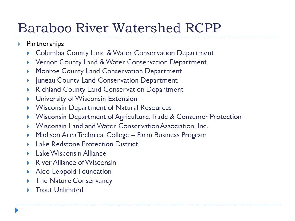 Baraboo River Watershed RCPP  Partnerships  Columbia County Land & Water Conservation Department  Vernon County Land & Water Conservation Department  Monroe County Land Conservation Department  Juneau County Land Conservation Department  Richland County Land Conservation Department  University of Wisconsin Extension  Wisconsin Department of Natural Resources  Wisconsin Department of Agriculture, Trade & Consumer Protection  Wisconsin Land and Water Conservation Association, Inc.