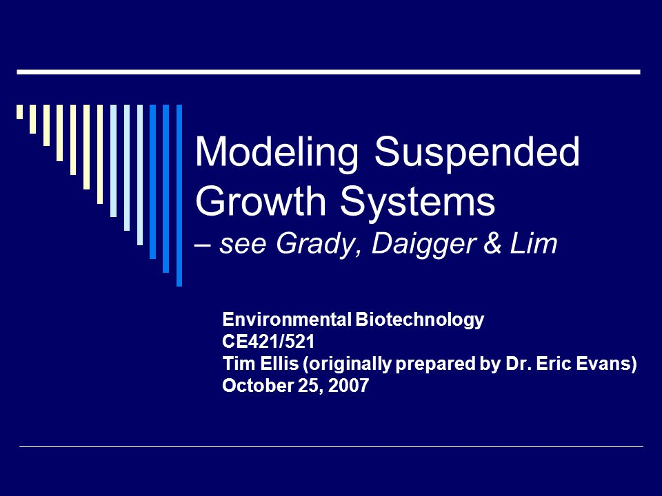 Modeling Suspended Growth Systems – see Grady, Daigger & Lim Environmental Biotechnology CE421/521 Tim Ellis (originally prepared by Dr.