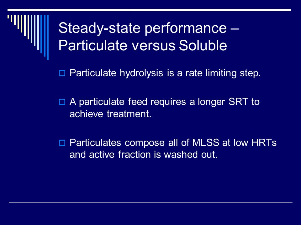 Steady-state performance – Particulate versus Soluble  Particulate hydrolysis is a rate limiting step.