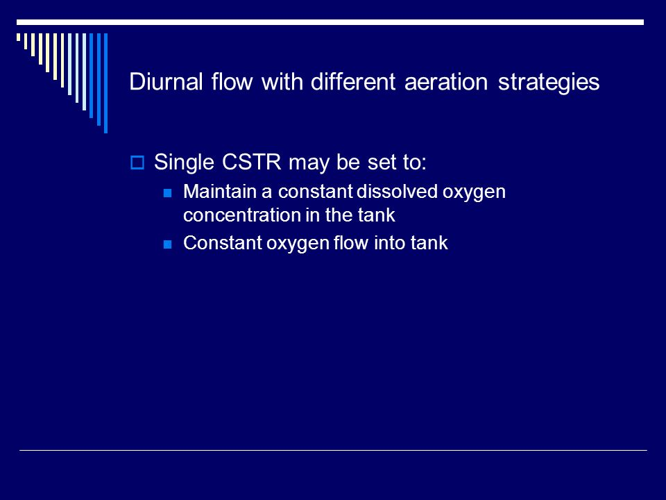 Diurnal flow with different aeration strategies  Single CSTR may be set to: Maintain a constant dissolved oxygen concentration in the tank Constant oxygen flow into tank