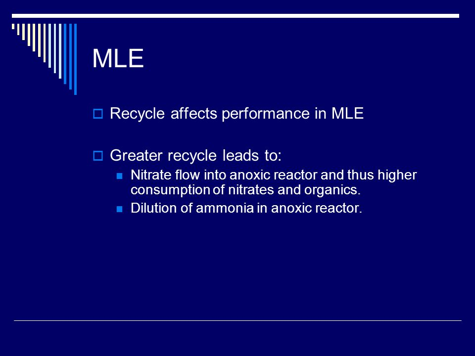 MLE  Recycle affects performance in MLE  Greater recycle leads to: Nitrate flow into anoxic reactor and thus higher consumption of nitrates and organics.