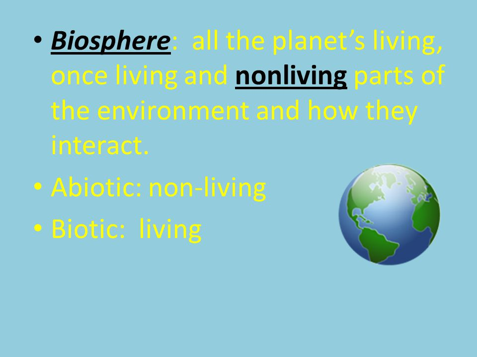 Biosphere: all the planet's living, once living and nonliving parts of the environment and how they interact. Abiotic: non-living Biotic: living