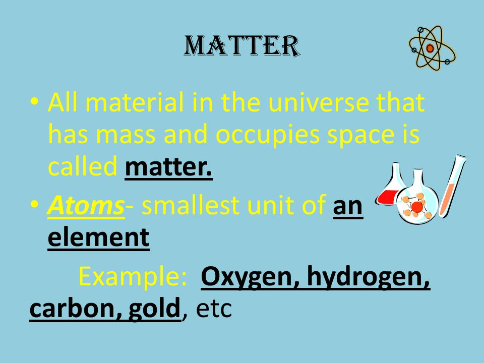 Matter Atom's nucleus includes: – protons (+) – neutrons (+/-) Electrons (-) orbiting around the nucleus.