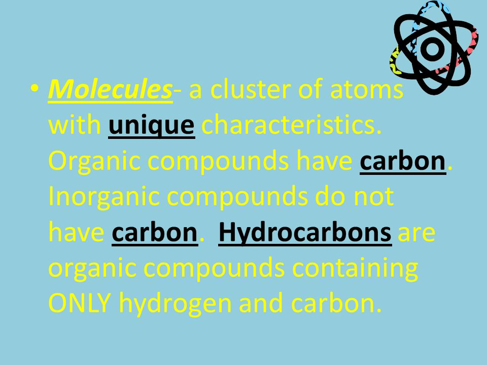 Molecules- a cluster of atoms with unique characteristics. Organic compounds have carbon. Inorganic compounds do not have carbon. Hydrocarbons are org