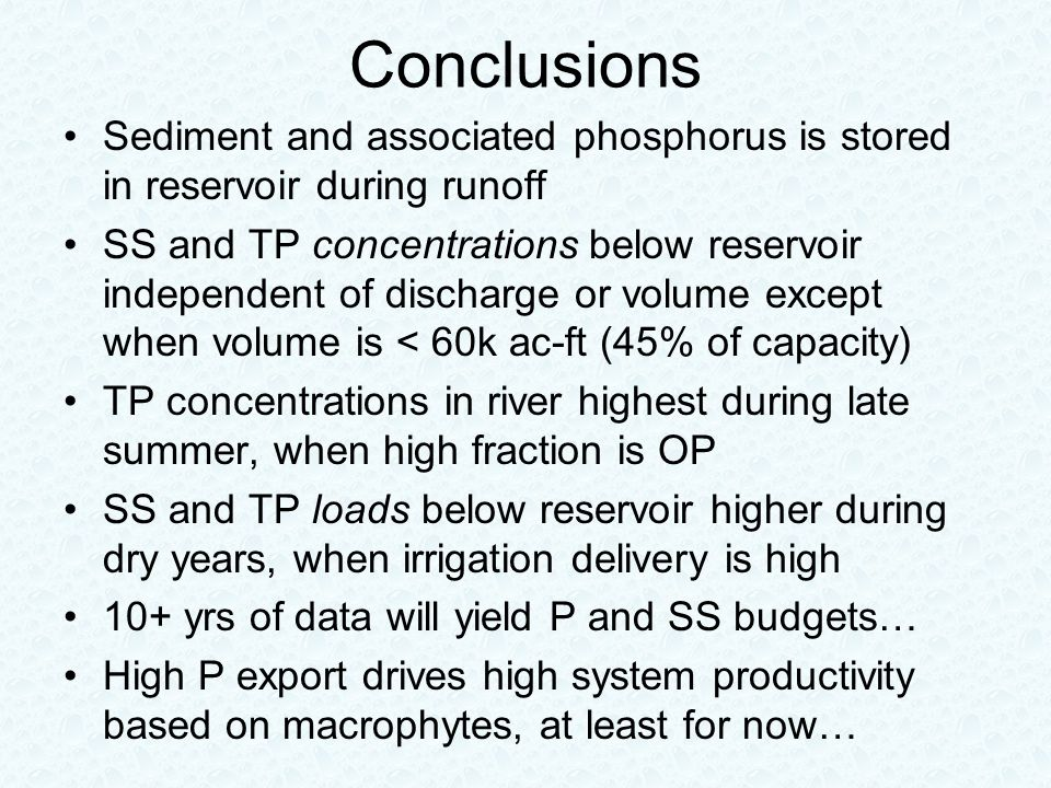 Conclusions Sediment and associated phosphorus is stored in reservoir during runoff SS and TP concentrations below reservoir independent of discharge or volume except when volume is < 60k ac-ft (45% of capacity) TP concentrations in river highest during late summer, when high fraction is OP SS and TP loads below reservoir higher during dry years, when irrigation delivery is high 10+ yrs of data will yield P and SS budgets… High P export drives high system productivity based on macrophytes, at least for now…