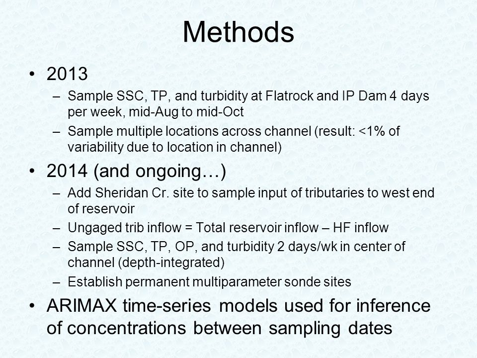 Methods 2013 –Sample SSC, TP, and turbidity at Flatrock and IP Dam 4 days per week, mid-Aug to mid-Oct –Sample multiple locations across channel (result: <1% of variability due to location in channel) 2014 (and ongoing…) –Add Sheridan Cr.