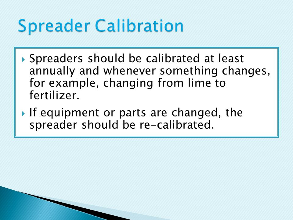  Spreaders should be calibrated at least annually and whenever something changes, for example, changing from lime to fertilizer.