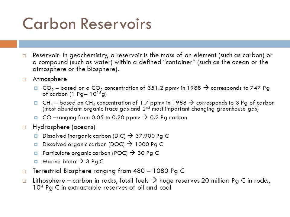 Carbon Reservoirs  Reservoir: In geochemistry, a reservoir is the mass of an element (such as carbon) or a compound (such as water) within a defined