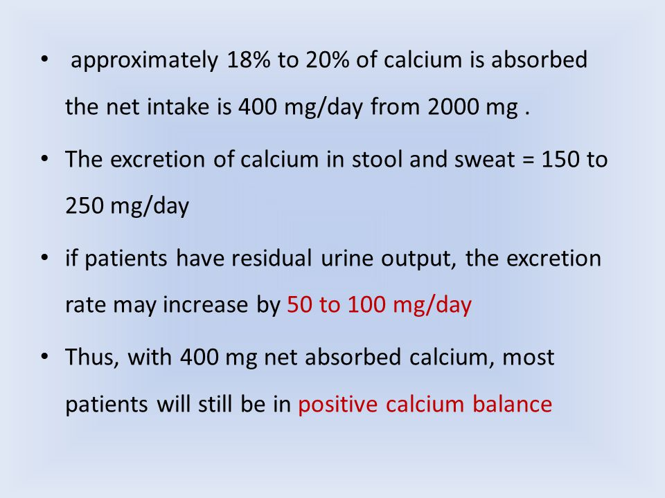 approximately 18% to 20% of calcium is absorbed the net intake is 400 mg/day from 2000 mg. The excretion of calcium in stool and sweat = 150 to 250 mg