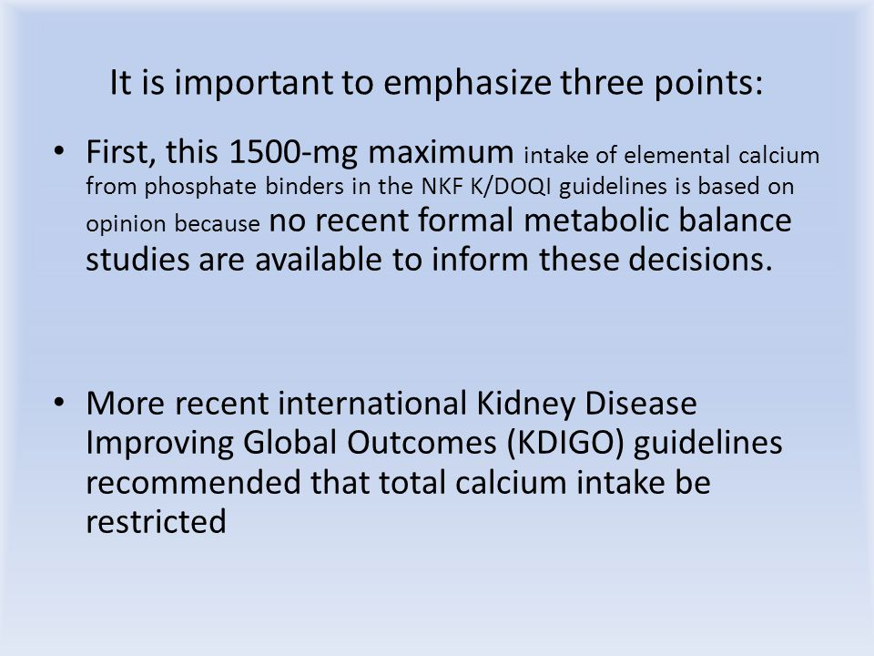 It is important to emphasize three points: First, this 1500-mg maximum intake of elemental calcium from phosphate binders in the NKF K/DOQI guidelines