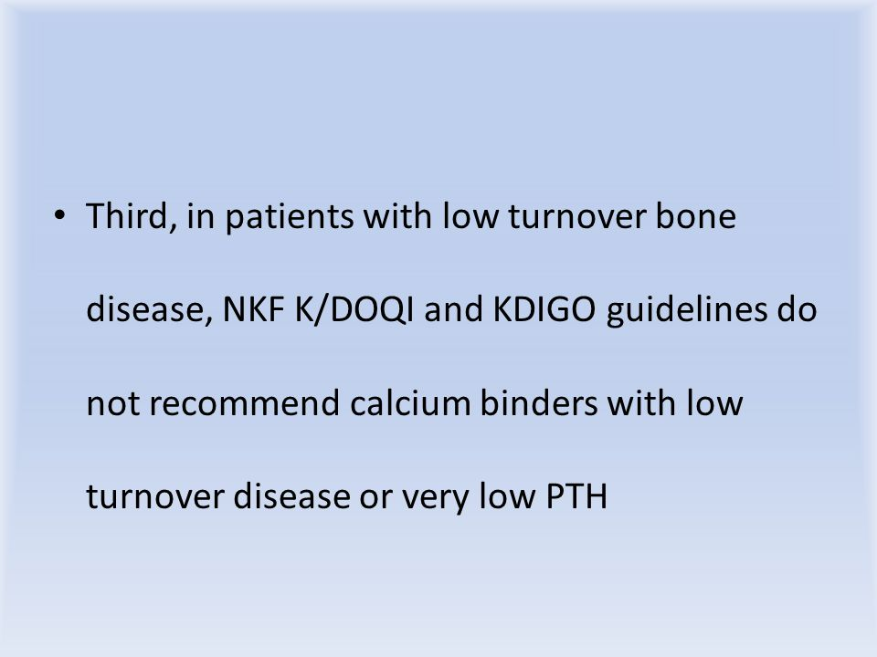 Third, in patients with low turnover bone disease, NKF K/DOQI and KDIGO guidelines do not recommend calcium binders with low turnover disease or very low PTH