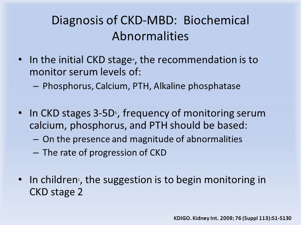Diagnosis of CKD-MBD: Biochemical Abnormalities In the initial CKD stage a, the recommendation is to monitor serum levels of: – Phosphorus, Calcium, PTH, Alkaline phosphatase In CKD stages 3-5D b, frequency of monitoring serum calcium, phosphorus, and PTH should be based: – On the presence and magnitude of abnormalities – The rate of progression of CKD In children c, the suggestion is to begin monitoring in CKD stage 2 KDIGO.
